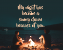 Printable Love Qoutes  -- Quotes says: My night has become a sunny dawn because of you. Shows a couple sitting beside a fire at night near a calm sea shore