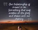 Sweet Love Quotes - Our relationship is meant to be. Something that was written in the stars and drawn into our destiny.