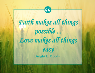 Dwight L. Moody says: Faith makes all things possible. Love makes all things easy