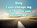 Only I can change my life. No One else can do it for me.