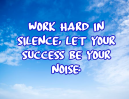 Work hard in silence - let your success be your noise