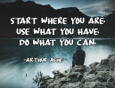 Start where you are. Use what you have. Do what you can