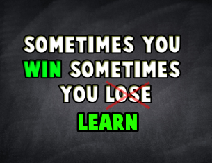 Sometimes You Win the Other Times You Learn.